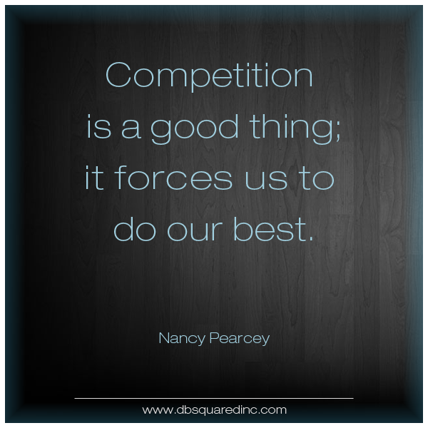 Competition is always a good thing. It forces us to do our best. Nancy Pearcey