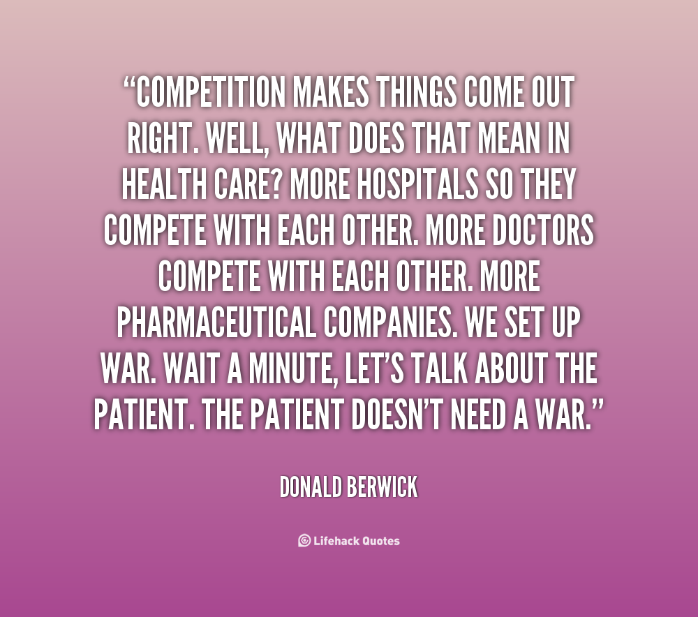 Competition makes things come out right. Well, what does that mean in health care1More hospitals so they compete with each other. More doctors compete ... Donald Berwick