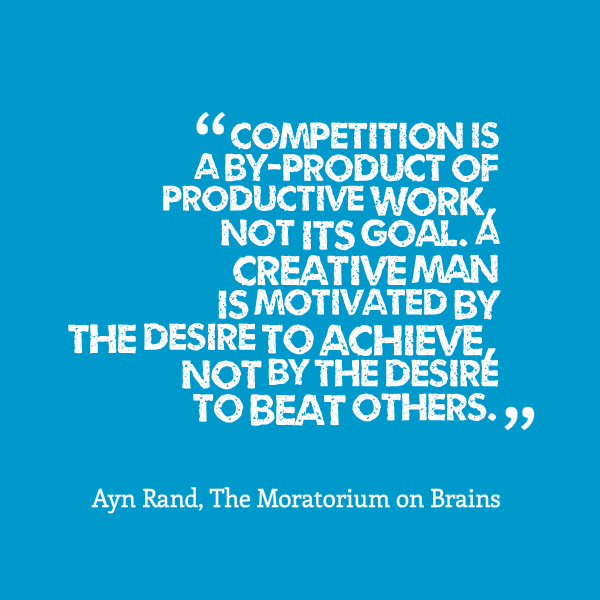 Competition. Competition is a by-product of productive work, not its goal. A creative man is motivated by the desire to achieve, not by the desire to beat others.