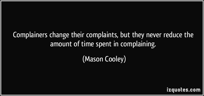 Complainers change their complaints, but they never reduce the amount of time spent in complaining. Mason Cooley