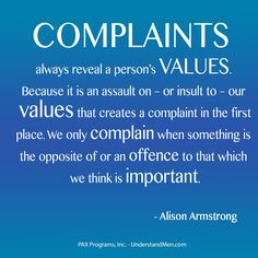 Complaints always reveal a person's Values. Because it is an assault on – or insult to – our values that creates a complaint in the first place. We.. Alison Armstrong