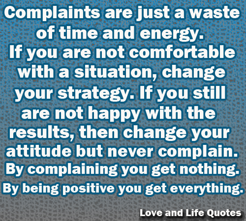 Complaints are just a waste of time and energy. If you are not comfortable with a situation, change your strategy. If you are still not happy...