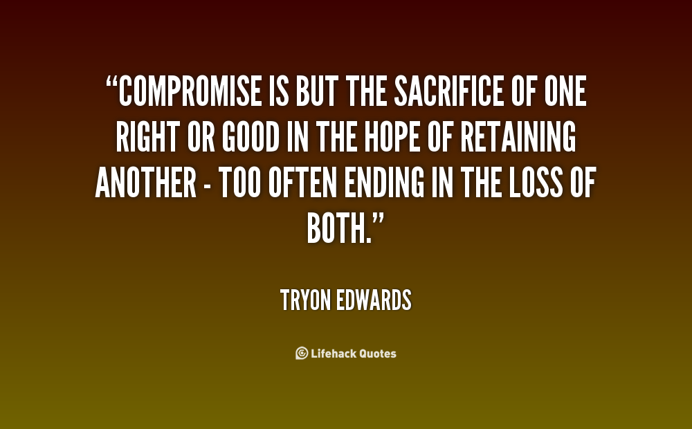Compromise is but the sacrifice of one right or good in the hope of retaining another - too often ending in the loss of both. Tryon Edwards