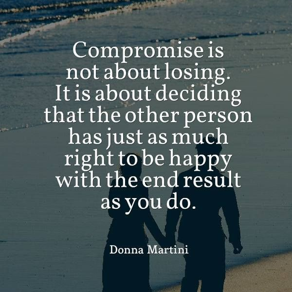Compromise is not about losing. It is about deciding that the other person has just as much right to be happy with the end result as you do. Donna Martini