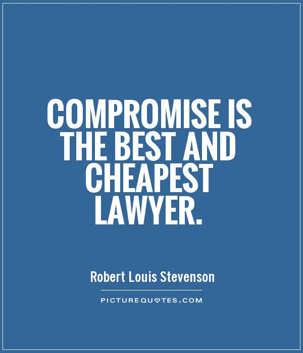 Compromise is the best and cheapest lawyer. Robert Louis Stevenson