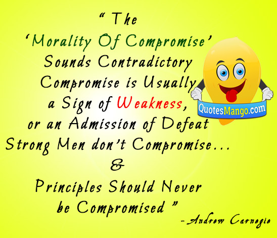 Compromise is usually a sign of weakness, or an admission of defeat. Strong men don't compromise, it is said, and principles should never be compromised. Andrew Carnogie
