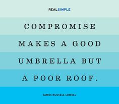 Compromise makes a good umbrella but a poor roof. James Russell Lowell
