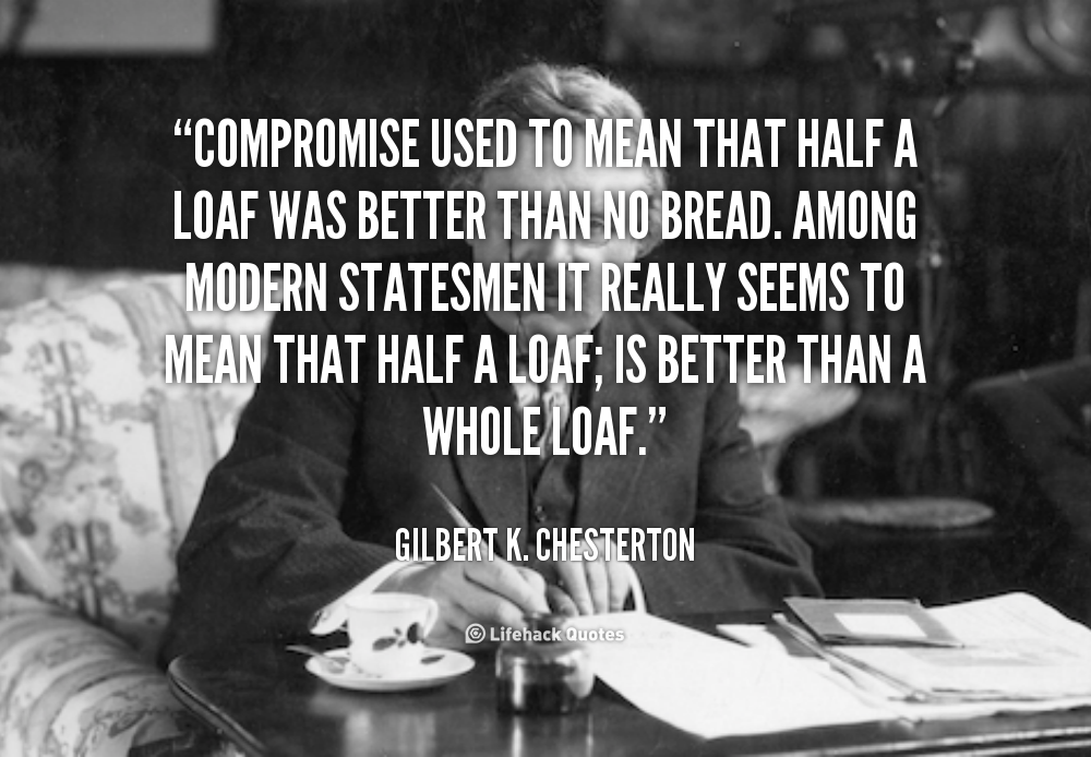 Compromise used to mean that half a loaf was better than no bread. Among modern statesmen it really seems to mean that half a.. Gilbert K. Chesterton