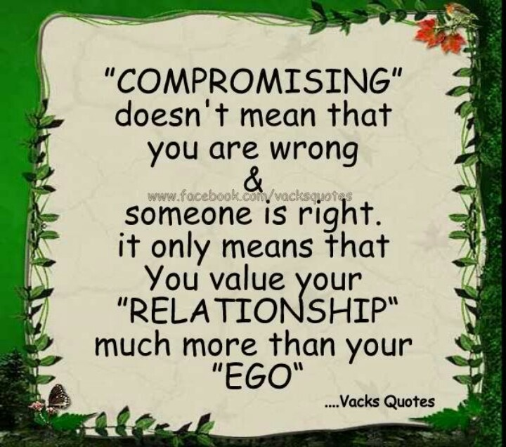 Compromising doesn`t mean that you are wrong and someone is right , it only means that you value your relationship more then your ego
