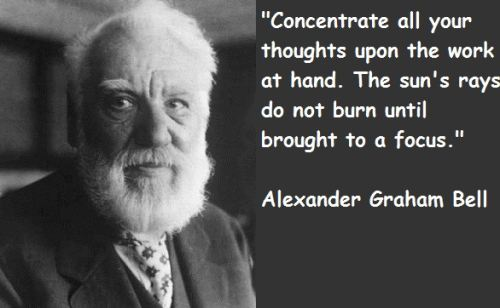 Concentrate All Your Thoughts upon the Work at Hand. The Sun's Rays Do Not Burn until Brought to a Focus. Alexander Graham Bell