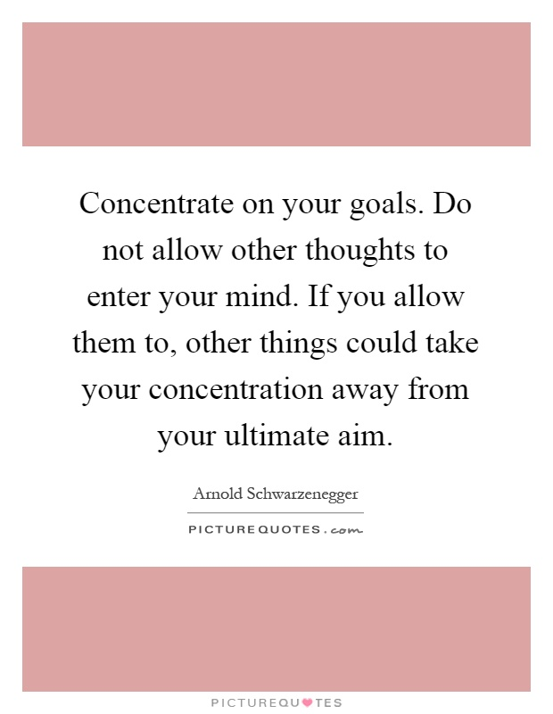 Concentrate on your goals. Do not allow other thoughts to enter your mind. If you allow them to, other things could take your concentration away .. Arnold Schwarzenegger