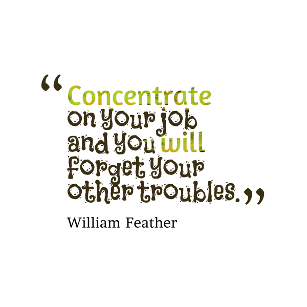 Concentrate on your job and you will forget your other troubles. William Feather