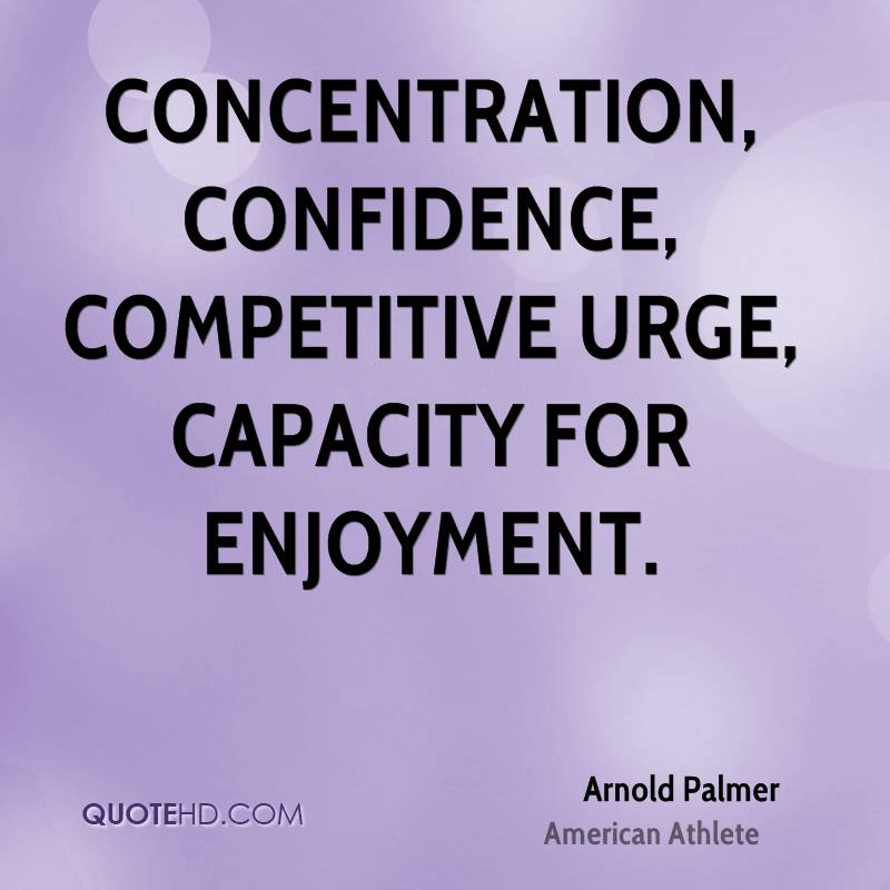 Concentration, Confidence, Competitive urge, Capacity for enjoyment. Arnold Palmer