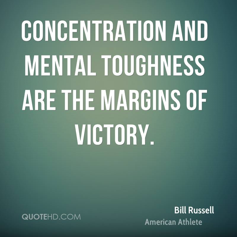 Concentration and mental toughness are the margins of victory. Bill Russell