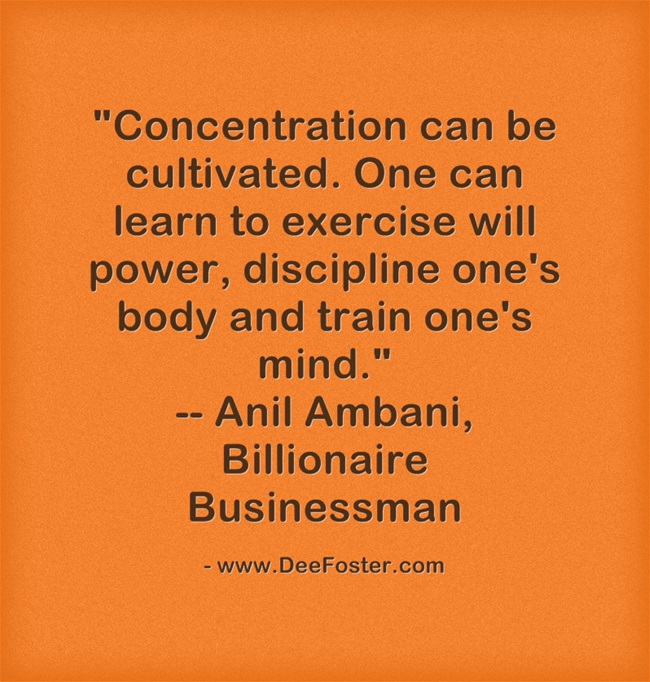 Concentration can be cultivated. One can learn to exercise will power, discipline one's body and train one's mind. Anil Ambani