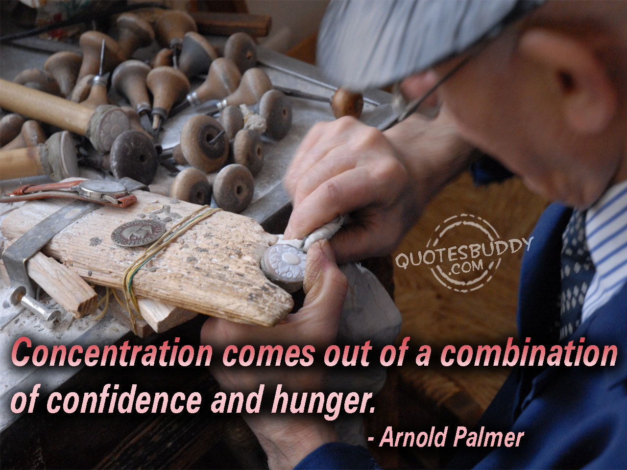 Concentration comes out of a combination of confidence and hunger. Arnold Palmer