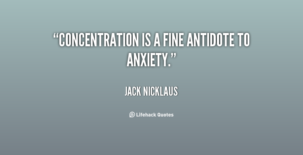 Concentration is a fine antidote to anxiety. Jack Nicklaus