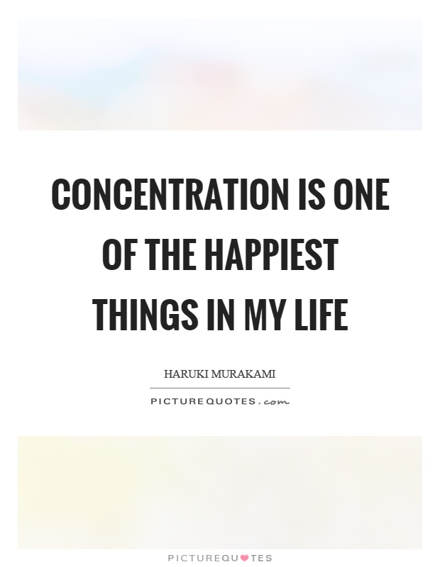 Concentration is one of the happiest things in my life. Haruki Murakami