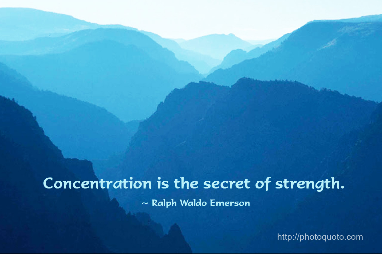 Concentration is the secret of strength. Ralph Waldo Emerson