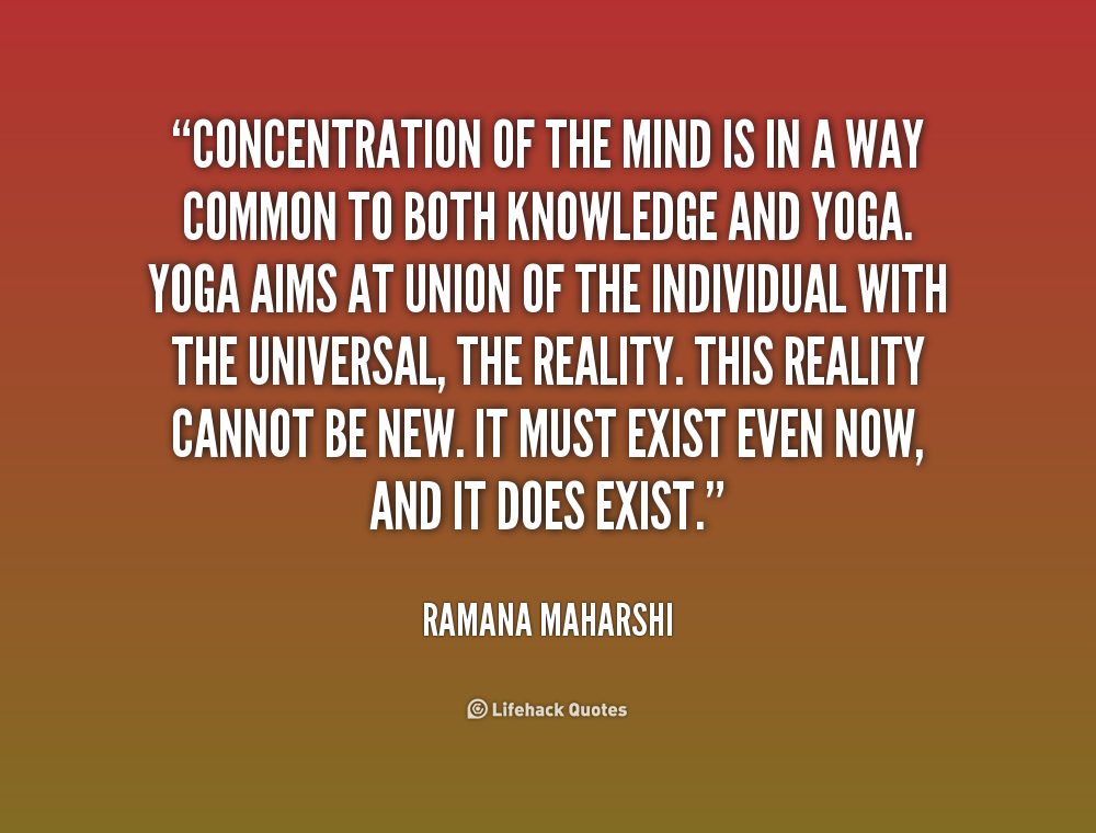 Concentration of the mind is in a way common to both Knowledge and Yoga. Yoga aims at union of the individual with the universal, the.. Raamana Maharshi