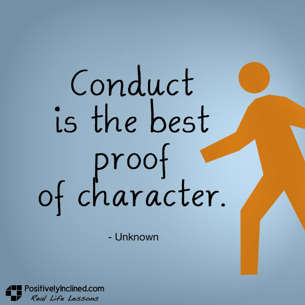 Conduct is the best proof of character.