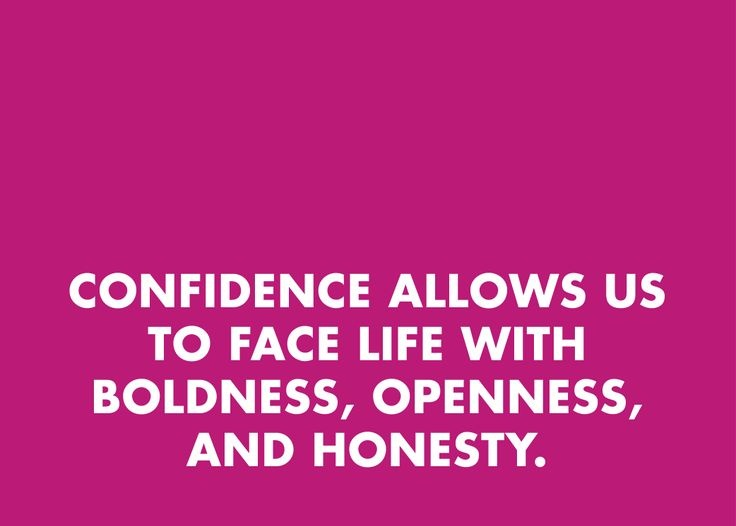 Confidence allows us to face life with boldness, openness, and honesty.