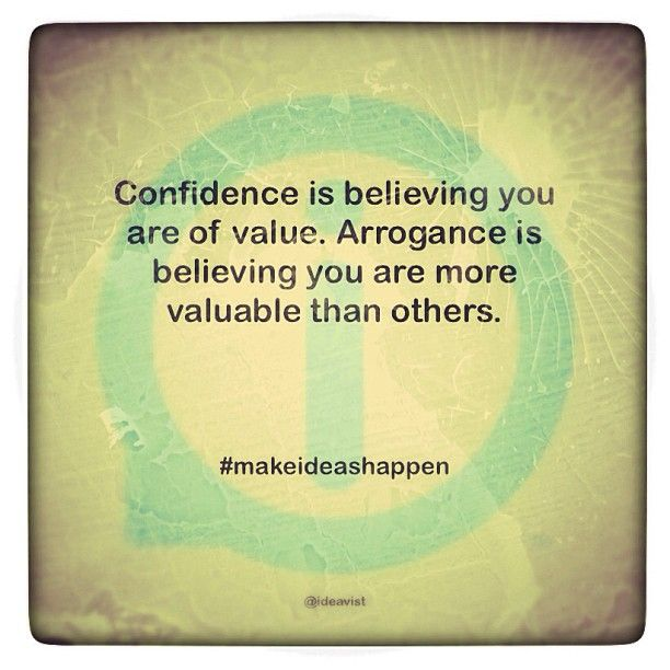 Confidence is believing you are of value. Arrogance is believing you are more valuable than others.