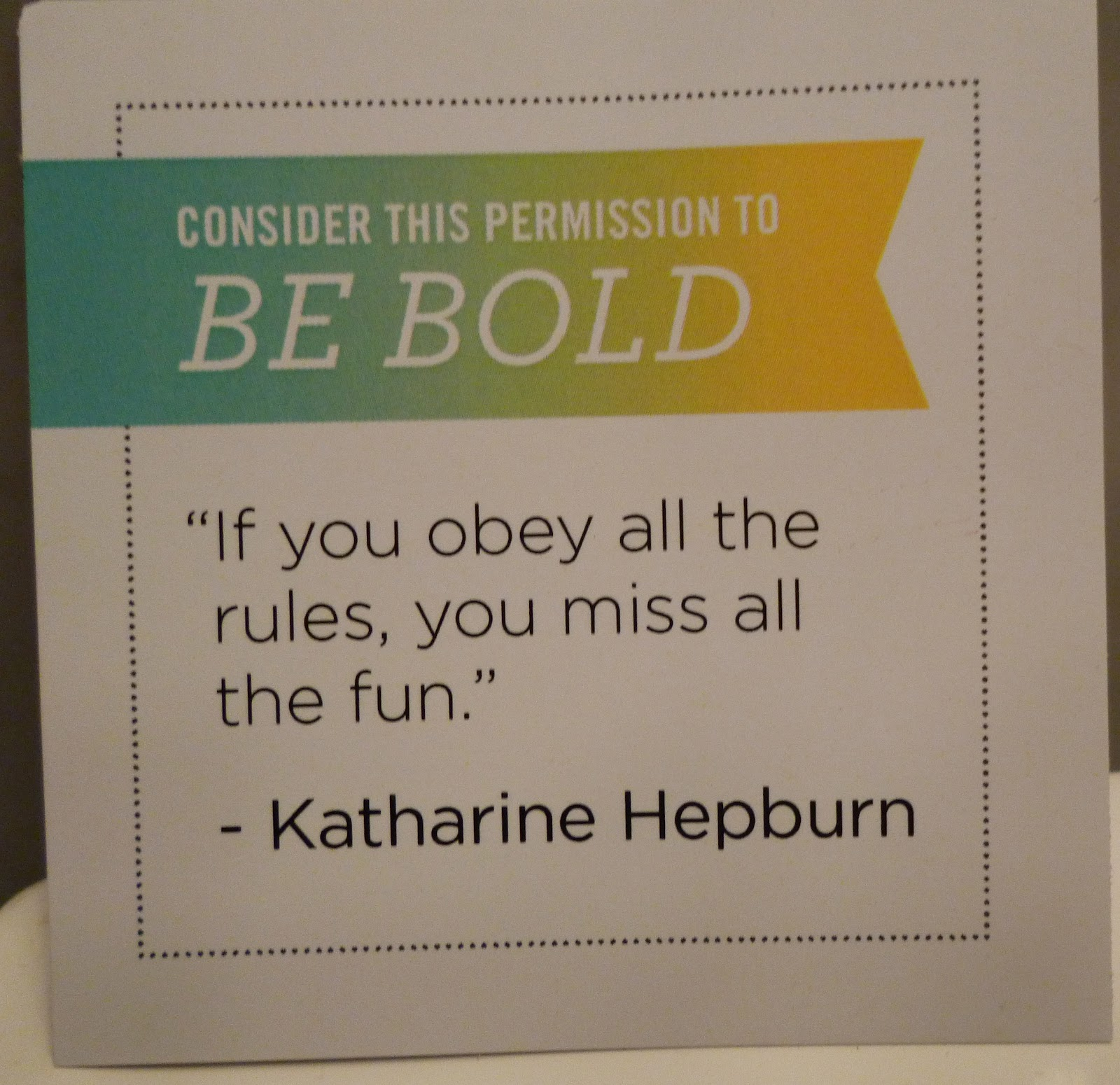 Consider this your permission to BE BOLD. If you obey all the rules, you miss all the fun. Katherine Hepburn