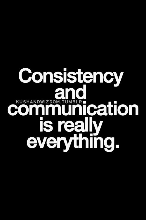 Consistency and communication is really everything