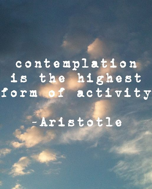 Contemplation is the highest form of activity