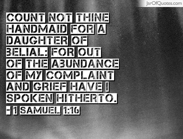 Count not thine handmaid for a daughter of Belial for out of the abundance of my complaint and grief have I spoken hitherto. Samuel