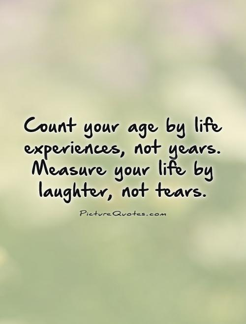 Count your age by life experiences, not years. Measure your life by laughter, not tears