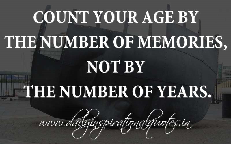 Count your age by the number of memories, not by the number of years