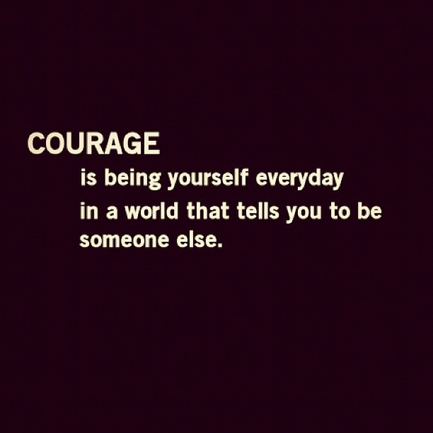 Courage is being yourself everyday in a world that tells you to be someone else