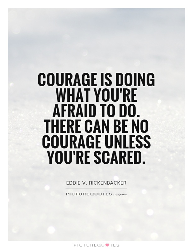 Courage is doing what you are afraid to do. There can be no courage unless you are scared - Eddie Rickenbacker