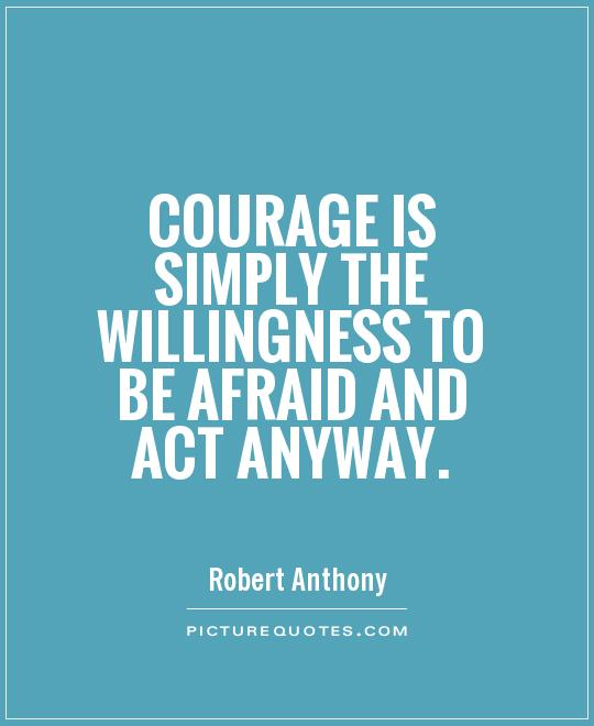 Courage is simply the willingness to be afraid and act anyway - Robert Anthony