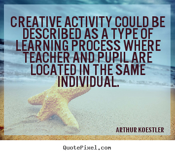 Creative activity could be described as a type of learning process where teacher and pupil are located in the same individual. Arthur Koestler