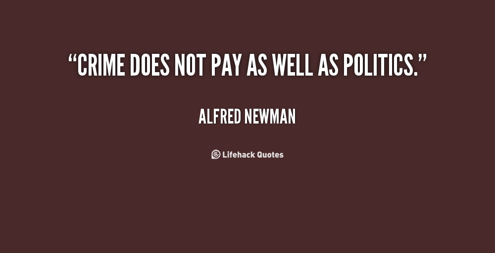 Crime does not pay as well as politics. Alfred Newman