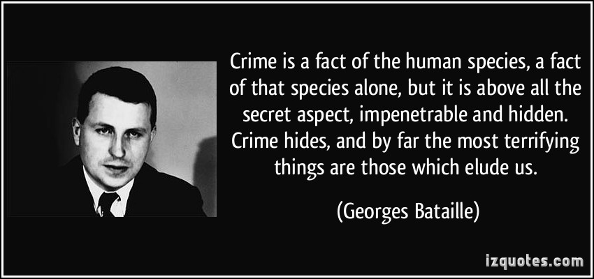 Crime is a fact of the human species, a fact of that species alone, but it is above all the secret aspect, impenetrable and hidden. Crime hides, and by far the most ... Georges Bataille