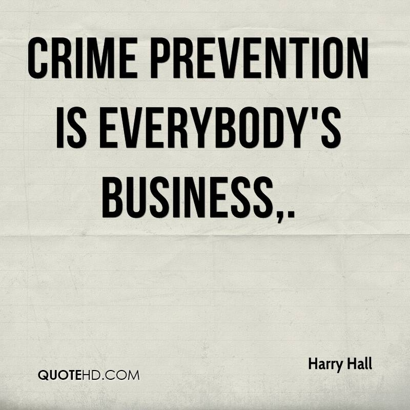 Crime prevention is everybody's business. Harry Hall