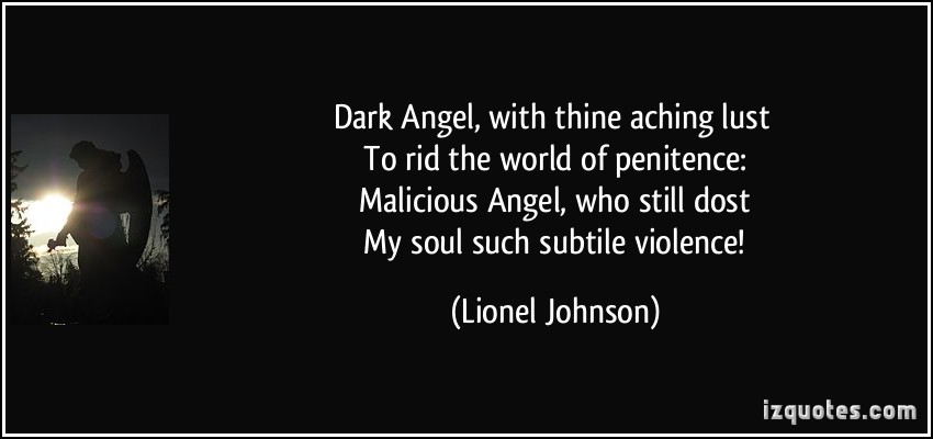 DARK Angel, with thine aching lust. To rid the world of penitence Malicious Angel, who still dost. My soul such subtle violence!