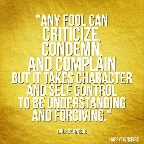 Dale Carnegie — 'Any fool can criticize, complain, and condemn—and most fools do. But it takes character and self-control to be understanding and forgiving. Dale Carnegie
