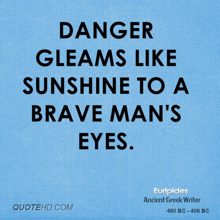 Danger gleams like sunshine to a brave man's eyes. Euripides