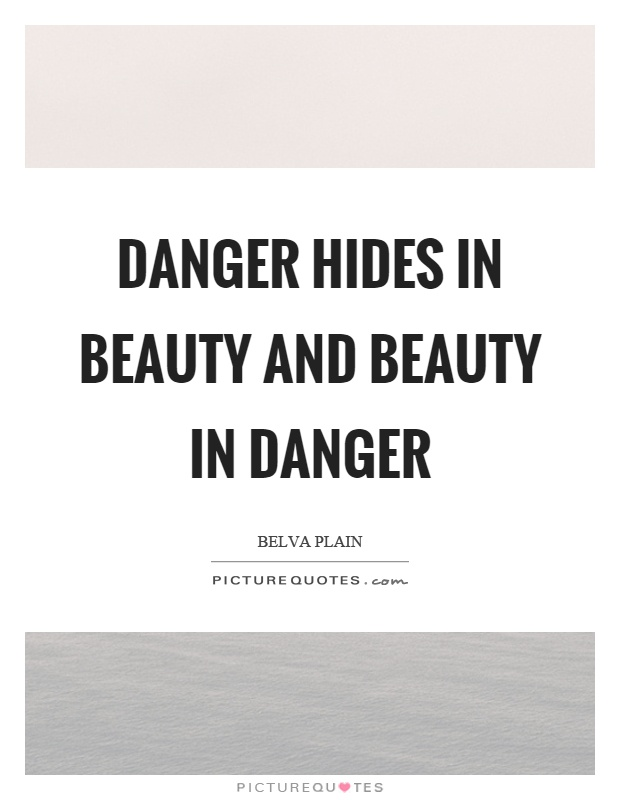 Danger hides in beauty and beauty in danger. Belva Plain