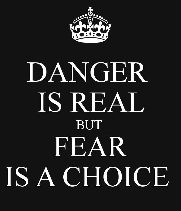 Danger is real. But fear is a choice