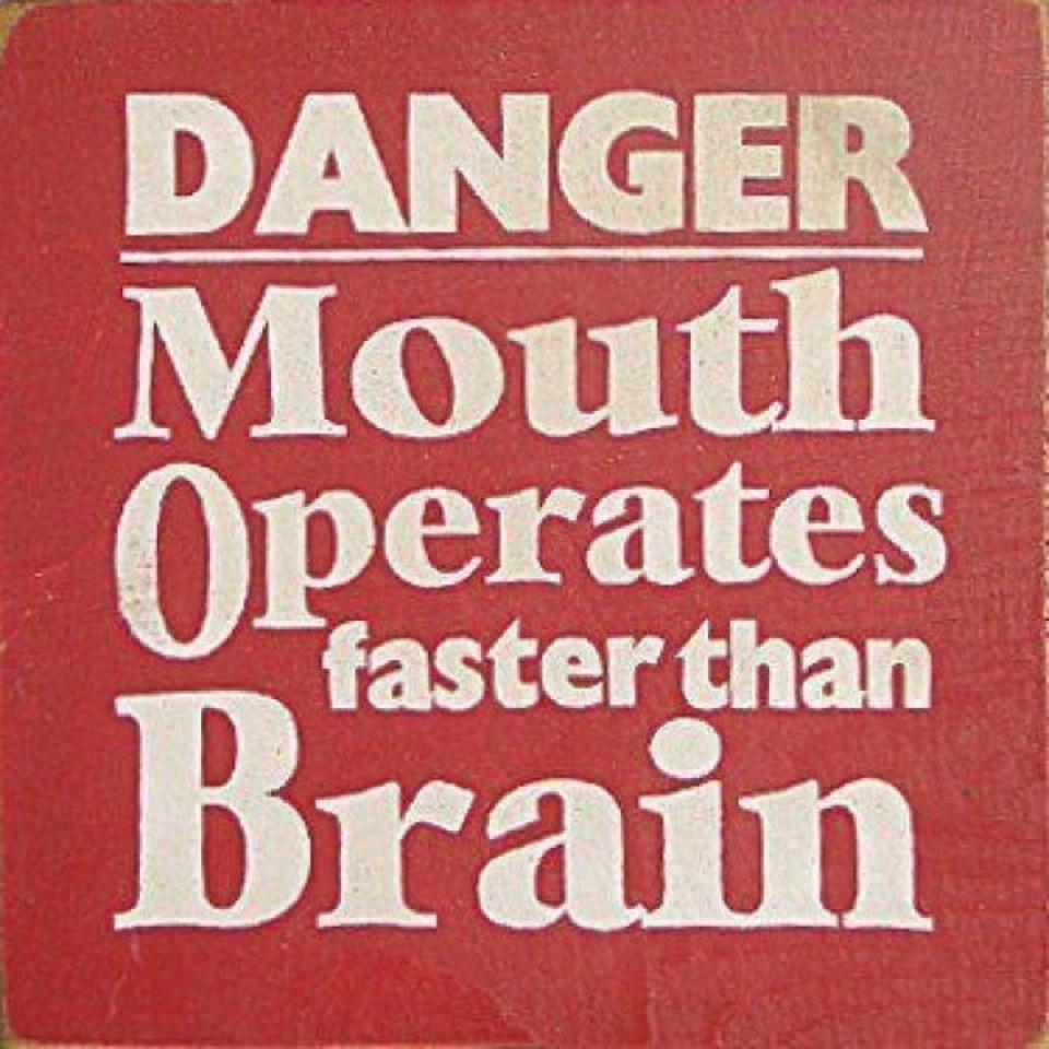 Danger..mouth operates faster than brain