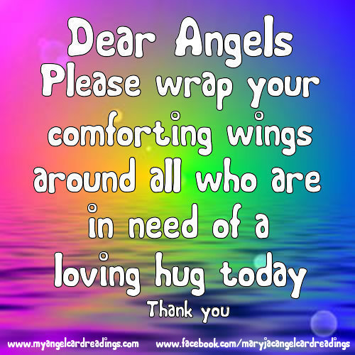 Dear Angels, Please wrap your comforting wings around all of those who are lonely or in need of a loving hug today Thank you