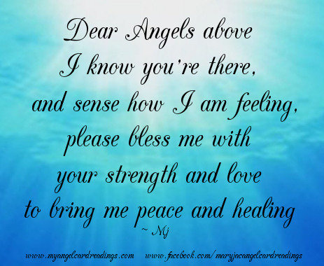 Dear Angels above I know you're there, and sense how I am feeling. Please bless me with your strength and love to bring me peace and healing.