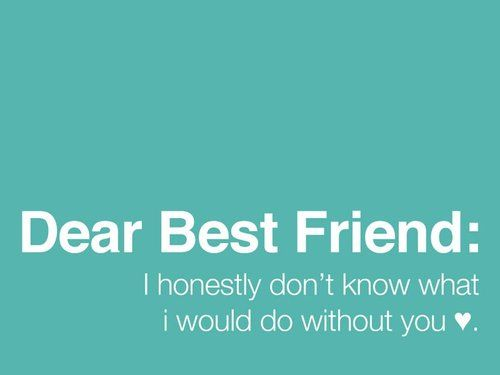 Dear Best Friend I honestly don't know what I would do without you ...