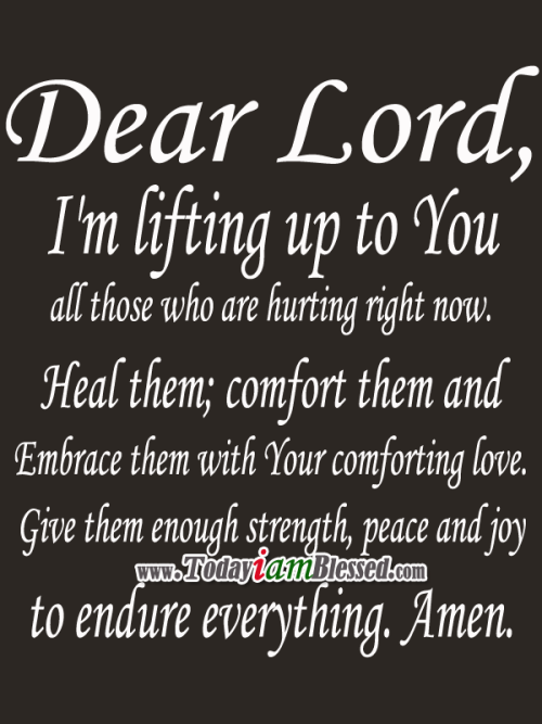 Dear Lord, I'm lifting up to You all those who are hurting right now. Heal them; comfort them and embrace them with Your comforting love. Give them enough ...
